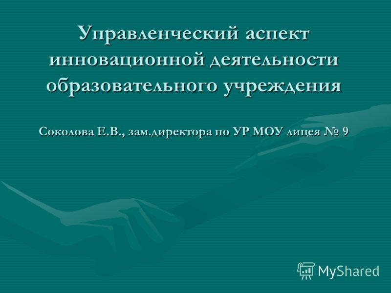 Управленческий аспект инновационной деятельности образовательного учреждения Соколова Е.В., зам.директора по УР МОУ лицея 9