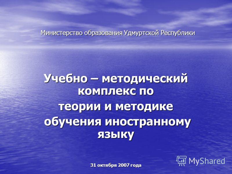 Министерство образования Удмуртской Республики Учебно – методический комплекс по теории и методике обучения иностранному языку обучения иностранному языку 31 октября 2007 года