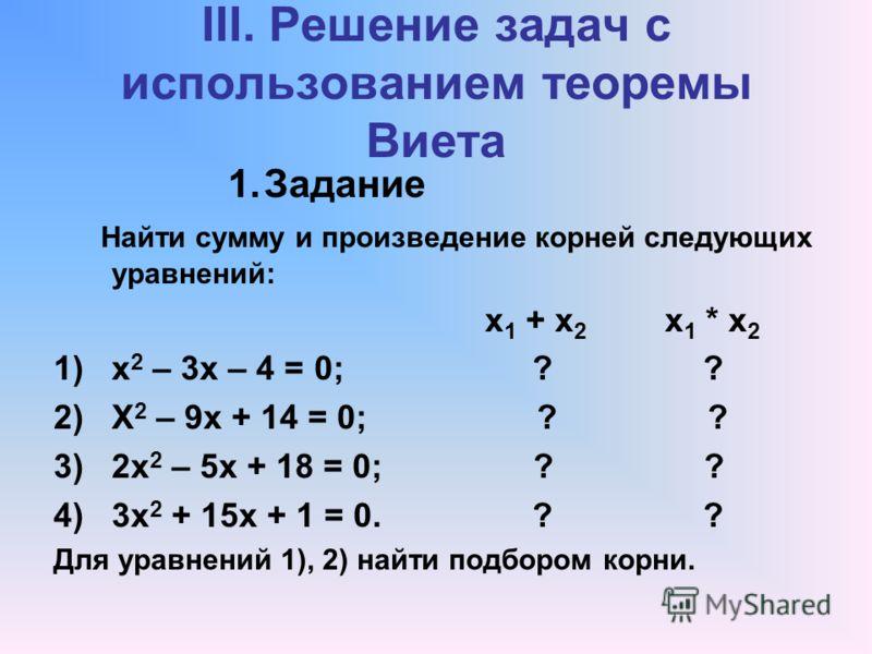 III. Решение задач с использованием теоремы Виета 1.Задание Найти сумму и произведение корней следующих уравнений: х 1 + х 2 х 1 * х 2 1)х 2 – 3х – 4 = 0; ? ? 2)Х 2 – 9х + 14 = 0; ? ? 3)2х 2 – 5х + 18 = 0; ? ? 4)3х 2 + 15х + 1 = 0. ? ? Для уравнений