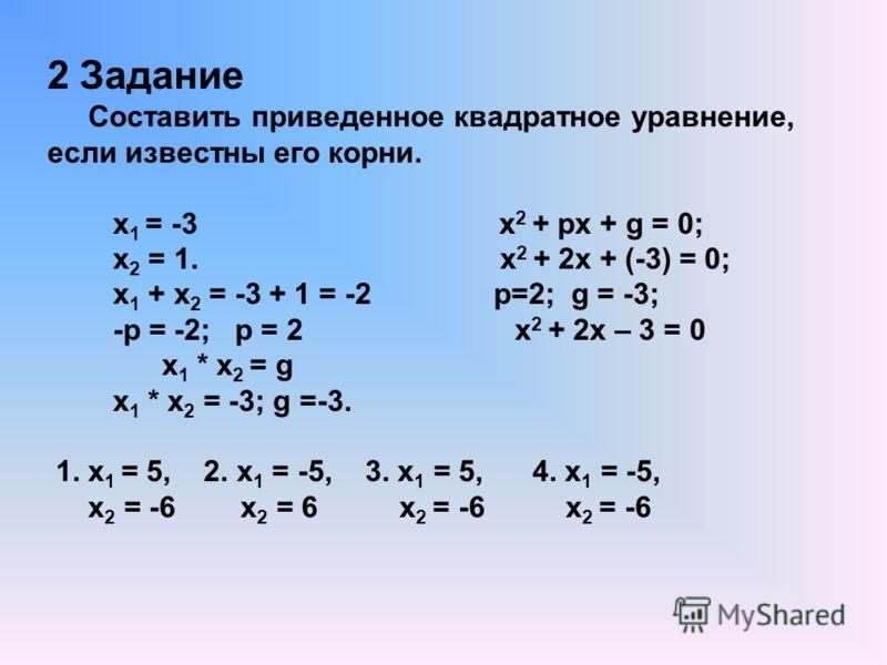 2 Задание Составить приведенное квадратное уравнение, если известны его корни. х 1 = -3 х 2 + px + g = 0; х 2 = 1. х 2 + 2х + (-3) = 0; х 1 + х 2 = -3 + 1 = -2 p=2; g = -3; -p = -2; p = 2 x 2 + 2x – 3 = 0 х 1 * х 2 = g х 1 * х 2 = -3; g =-3. 1. х 1 =