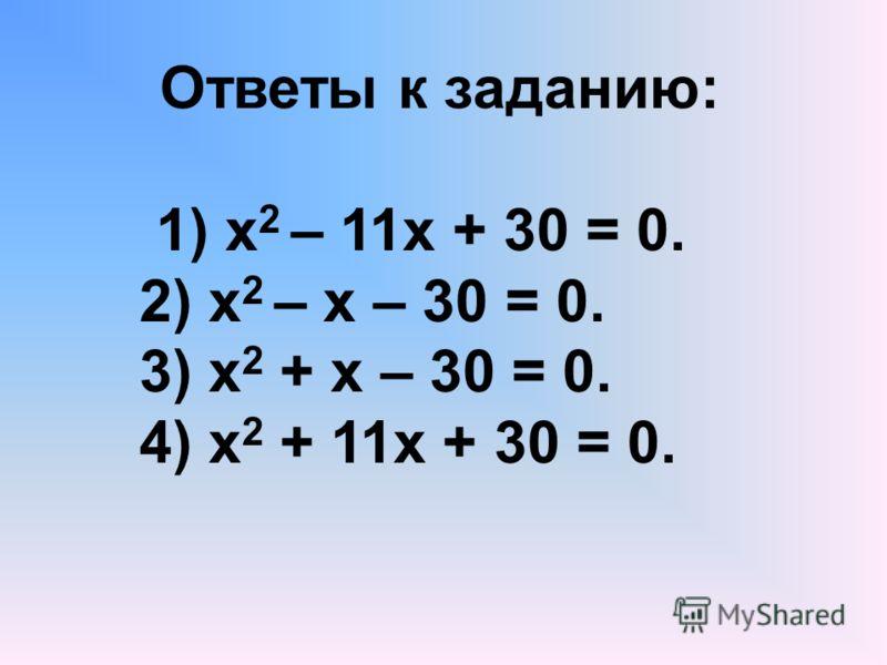 Ответы к заданию: 1) х 2 – 11х + 30 = 0. 2) х 2 – х – 30 = 0. 3) х 2 + х – 30 = 0. 4) х 2 + 11х + 30 = 0.