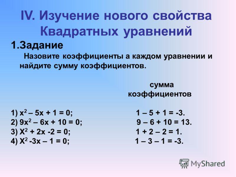 IV. Изучение нового свойства Квадратных уравнений 1.Задание Назовите коэффициенты а каждом уравнении и найдите сумму коэффициентов. сумма коэффициентов 1)х 2 – 5х + 1 = 0; 1 – 5 + 1 = -3. 2)9х 2 – 6х + 10 = 0; 9 – 6 + 10 = 13. 3)Х 2 + 2х -2 = 0; 1 +