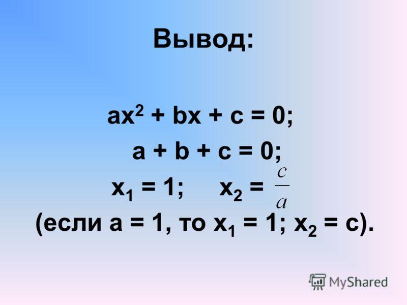 Вывод: ах 2 + bx + c = 0; a + b + c = 0; x 1 = 1; x 2 = (если а = 1, то х 1 = 1; х 2 = с).