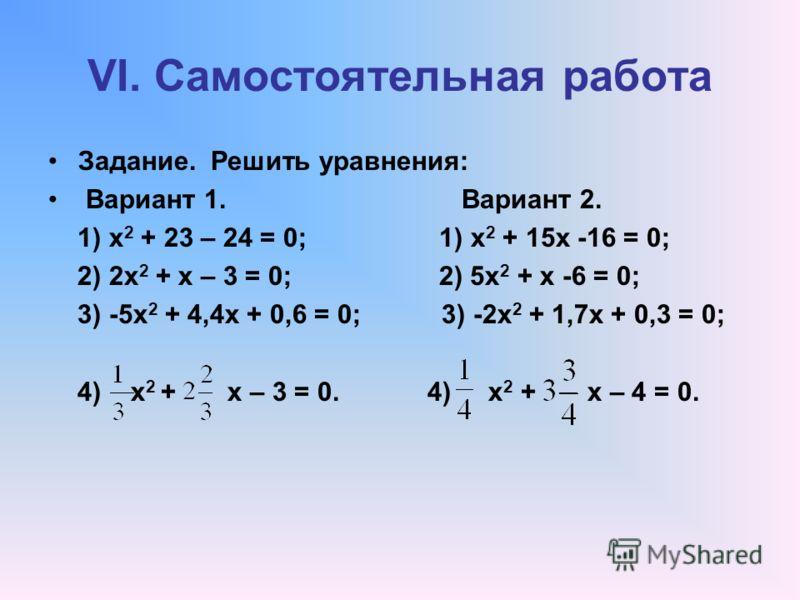 VI. Самостоятельная работа Задание. Решить уравнения: Вариант 1. Вариант 2. 1) х 2 + 23 – 24 = 0; 1) х 2 + 15х -16 = 0; 2) 2х 2 + х – 3 = 0; 2) 5х 2 + х -6 = 0; 3) -5х 2 + 4,4х + 0,6 = 0; 3) -2х 2 + 1,7х + 0,3 = 0; 4) х 2 + х – 3 = 0. 4) х 2 + х – 4