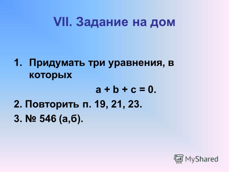 VII. Задание на дом 1.Придумать три уравнения, в которых а + b + с = 0. 2. Повторить п. 19, 21, 23. 3. 546 (а,б).