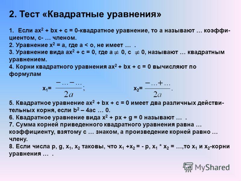 2. Тест «Квадратные уравнения» 1.Если ах 2 + bх + с = 0-квадратное уравнение, то а называют … коэффи- циентом, с- … членом. 2. Уравнение х 2 = а, где а < о, не имеет …. 3. Уравнение вида ах 2 + с = 0, где а 0, с 0, называют … квадратным уравнением. 4