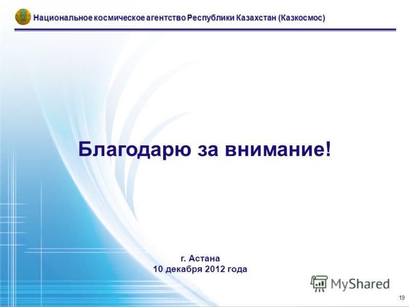 Благодарю за внимание! г. Астана 10 декабря 2012 года Национальное космическое агентство Республики Казахстан (Казкосмос) 19