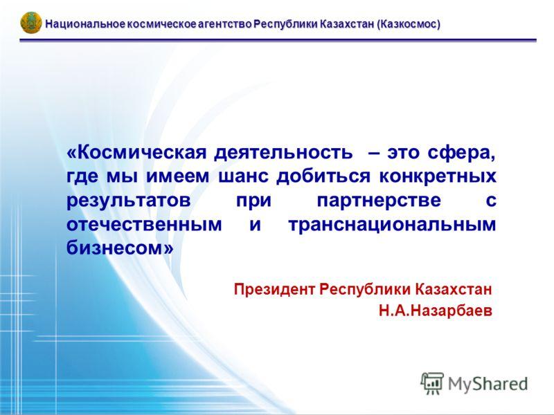 «Космическая деятельность – это сфера, где мы имеем шанс добиться конкретных результатов при партнерстве с отечественным и транснациональным бизнесом» Президент Республики Казахстан Н.А.Назарбаев Национальное космическое агентство Республики Казахста