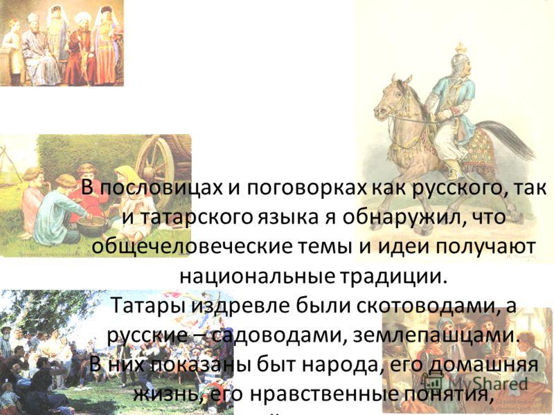В пословицах и поговорках как русского, так и татарского языка я обнаружил, что общечеловеческие темы и идеи получают национальные традиции. Татары издревле были скотоводами, а русские – садоводами, землепашцами. В них показаны быт народа, его домашн
