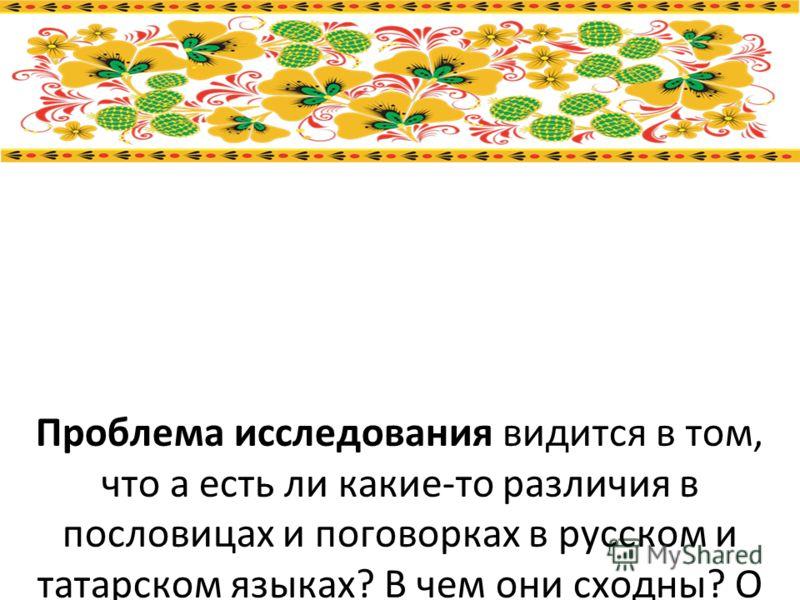 Проблема исследования видится в том, что а есть ли какие-то различия в пословицах и поговорках в русском и татарском языках? В чем они сходны? О чем говорят татарские пословицы. Также для своих друзей по школе, родственников, я решил сделать «книжку-