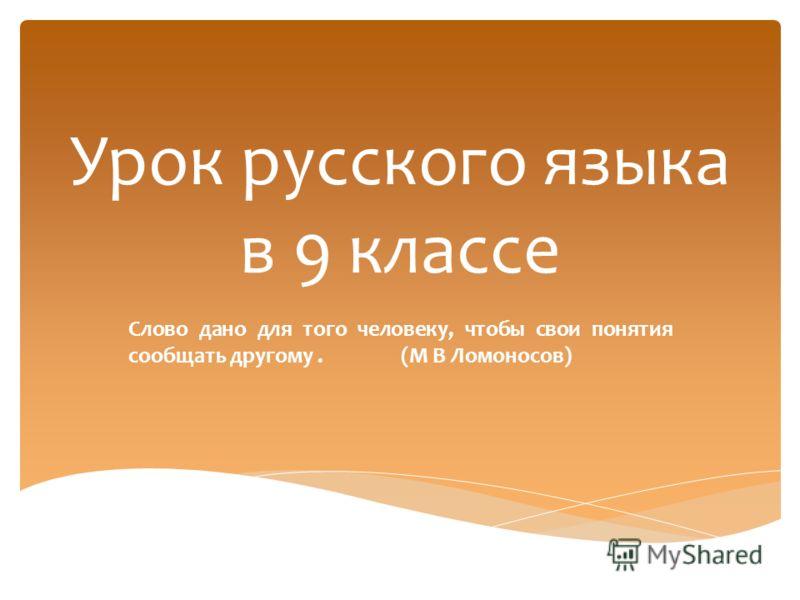Урок русского языка в 9 классе Слово дано для того человеку, чтобы свои понятия сообщать другому. (М В Ломоносов)