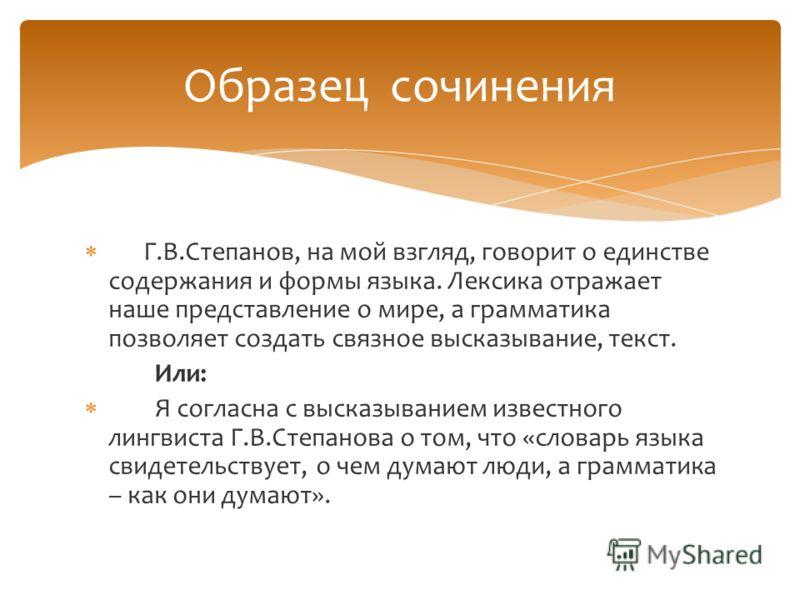 Г.В.Степанов, на мой взгляд, говорит о единстве содержания и формы языка. Лексика отражает наше представление о мире, а грамматика позволяет создать связное высказывание, текст. Или: Я согласна с высказыванием известного лингвиста Г.В.Степанова о том