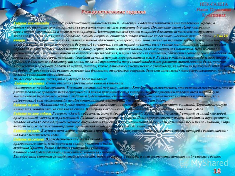 НПК-ГАЗЕТА Наша Правдивая Креативная Гадание или ворожба - процесс увлекательный, таинственный и... опасный. Гаданием занимались еще халдейский жрецы, а затем - и славянские волхвы, призывая сверхъестественные силы открыть будущее. Постепенно этот об