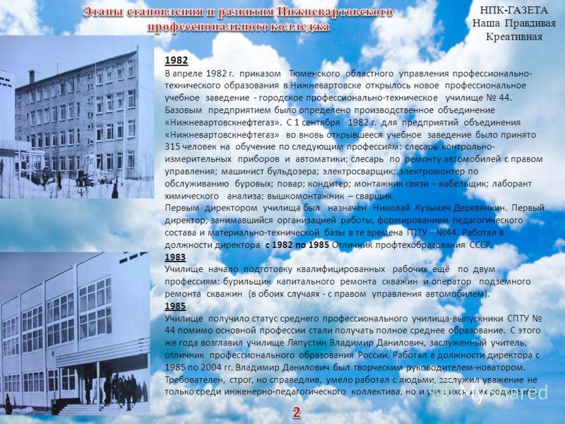 1982 В апреле 1982 г. приказом Тюменского областного управления профессионально- технического образования в Нижневартовске открылось новое профессиональное учебное заведение - городское профессионально-техническое училище 44. Базовым предприятием был
