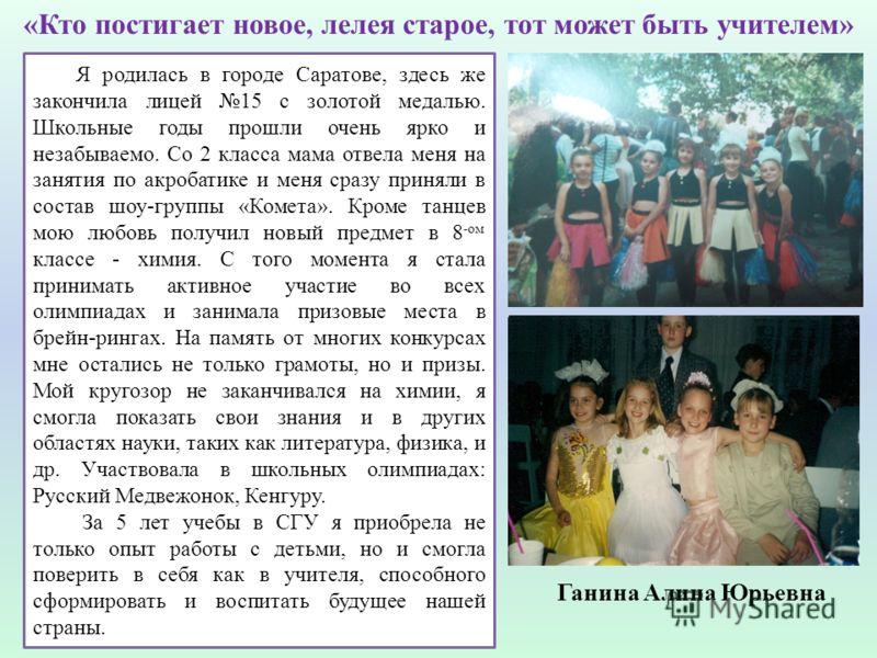 Ганина Алина Юрьевна Я родилась в городе Саратове, здесь же закончила лицей 15 с золотой медалью. Школьные годы прошли очень ярко и незабываемо. Со 2 класса мама отвела меня на занятия по акробатике и меня сразу приняли в состав шоу-группы «Комета».