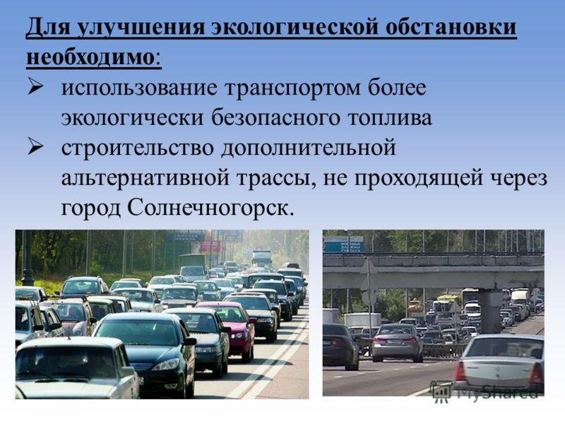 Для улучшения экологической обстановки необходимо: использование транспортом более экологически безопасного топлива строительство дополнительной альтернативной трассы, не проходящей через город Солнечногорск.