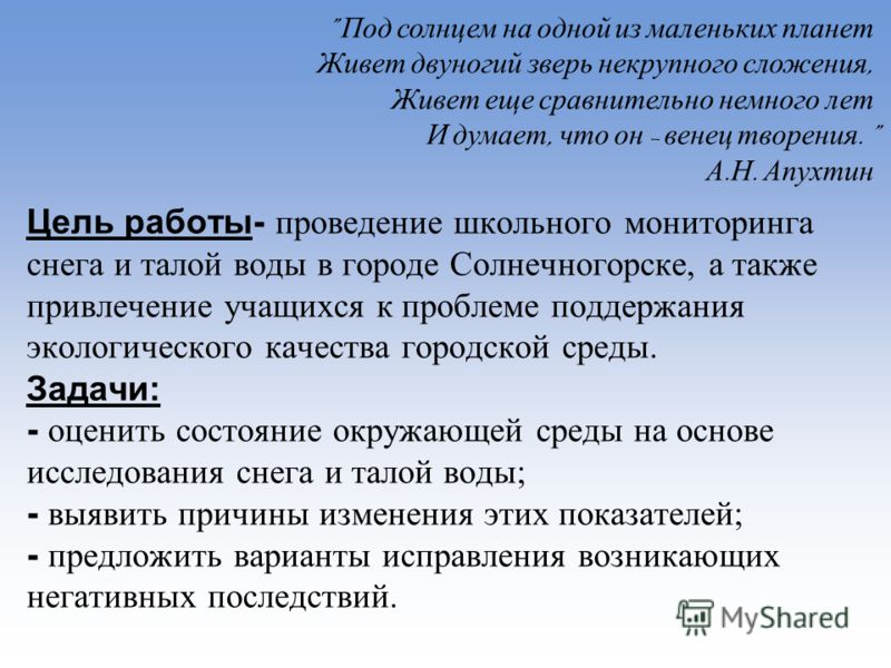 Цель работы- проведение школьного мониторинга снега и талой воды в городе Солнечногорске, а также привлечение учащихся к проблеме поддержания экологического качества городской среды. Задачи: - оценить состояние окружающей среды на основе исследования