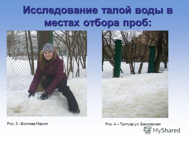 Рис. 3 - Волкова Мария Рис. 4 – Тротуар ул. Банковская Исследование талой воды в местах отбора проб: