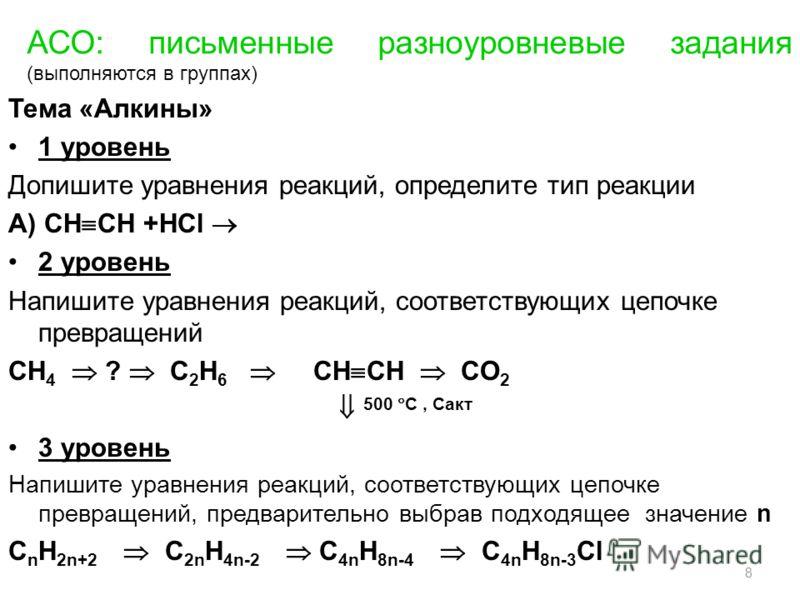 АСО: письменные разноуровневые задания (выполняются в группах) Тема «Алкины» 1 уровень Допишите уравнения реакций, определите тип реакции А) СН СН +НСl 2 уровень Напишите уравнения реакций, соответствующих цепочке превращений CH 4 ? C 2 H 6 СН СН CO