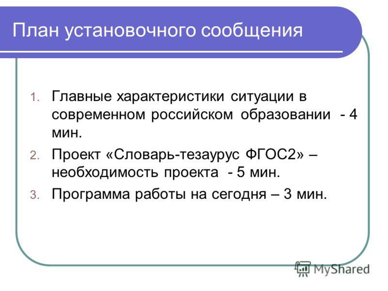 План установочного сообщения 1. Главные характеристики ситуации в современном российском образовании - 4 мин. 2. Проект «Словарь-тезаурус ФГОС2» – необходимость проекта - 5 мин. 3. Программа работы на сегодня – 3 мин.