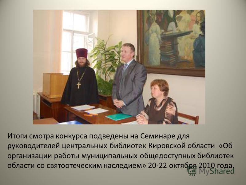 Итоги смотра конкурса подведены на Семинаре для руководителей центральных библиотек Кировской области «Об организации работы муниципальных общедоступных библиотек области со святоотеческим наследием» 20-22 октября 2010 года.