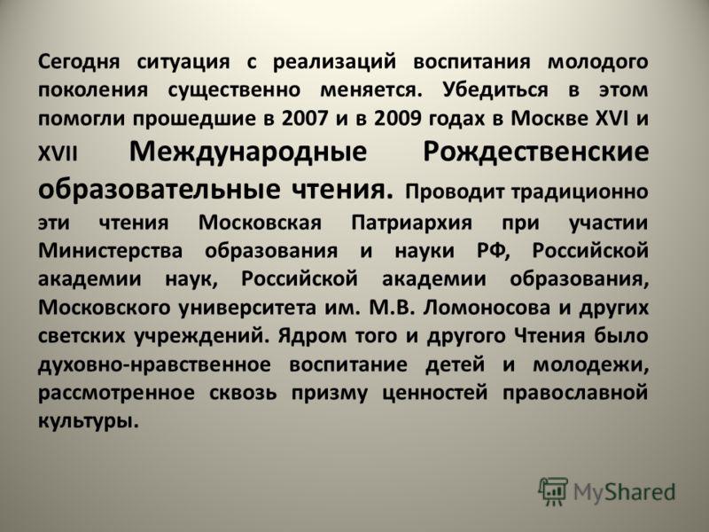 Сегодня ситуация с реализаций воспитания молодого поколения существенно меняется. Убедиться в этом помогли прошедшие в 2007 и в 2009 годах в Москве ХVI и ХVII Международные Рождественские образовательные чтения. Проводит традиционно эти чтения Москов