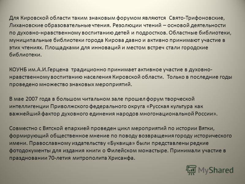 Для Кировской области таким знаковым форумом являются Свято-Трифоновские, Лихановские образовательные чтения. Резолюции чтений – основой деятельности по духовно-нравственному воспитанию детей и подростков. Областные библиотеки, муниципальные библиоте