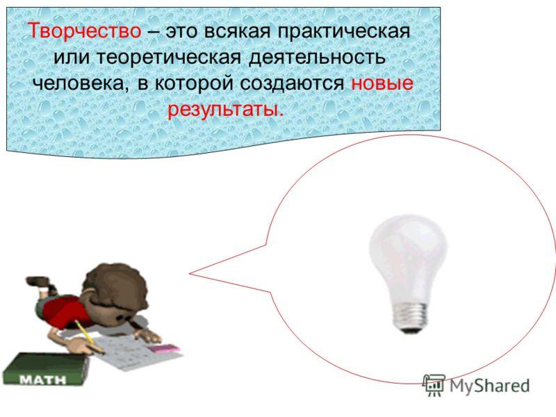 Творчество – это всякая практическая или теоретическая деятельность человека, в которой создаются новые результаты.