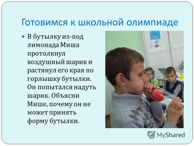 Готовимся к школьной олимпиаде Миша решил наполнить стеклянную бутылку водой. Чтобы не пролить ни капли воды, он очень плотно вставил воронку в горлышко стеклянной бутылки. Вода из воронки сначала с трудом проходила в бутылку. А потом и вовсе переста