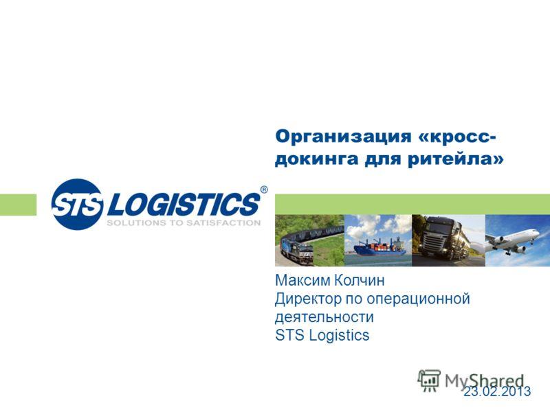 Организация «кросс- докинга для ритейла» 23.02.2013 Максим Колчин Директор по операционной деятельности STS Logistics