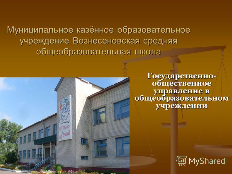 Муниципальное казённое образовательное учреждение Вознесеновская средняя общеобразовательная школа Государственно- общественное управление в общеобразовательном учреждении