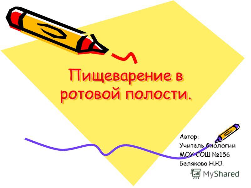 Пищеварение в ротовой полости. Автор: Учитель биологии МОУ СОШ 156 Белякова Н.Ю.