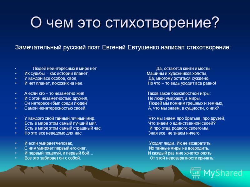 О чем это стихотворение? Замечательный русский поэт Евгений Евтушенко написал стихотворение: Людей неинтересных в мире нет Да, остаются книги и мосты Их судьбы - как истории планет, Машины и художников холсты, У каждой все особое, свое, Да, многому о