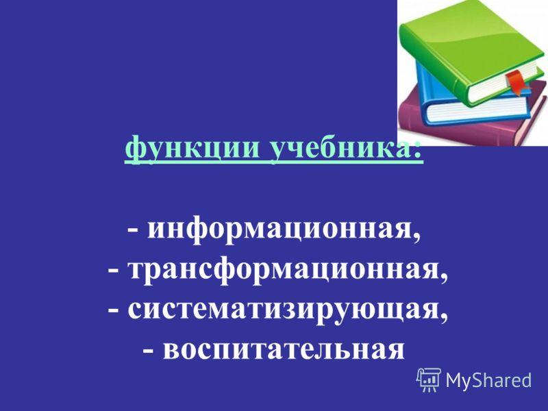 функции учебника: - информационная, - трансформационная, - систематизирующая, - воспитательная
