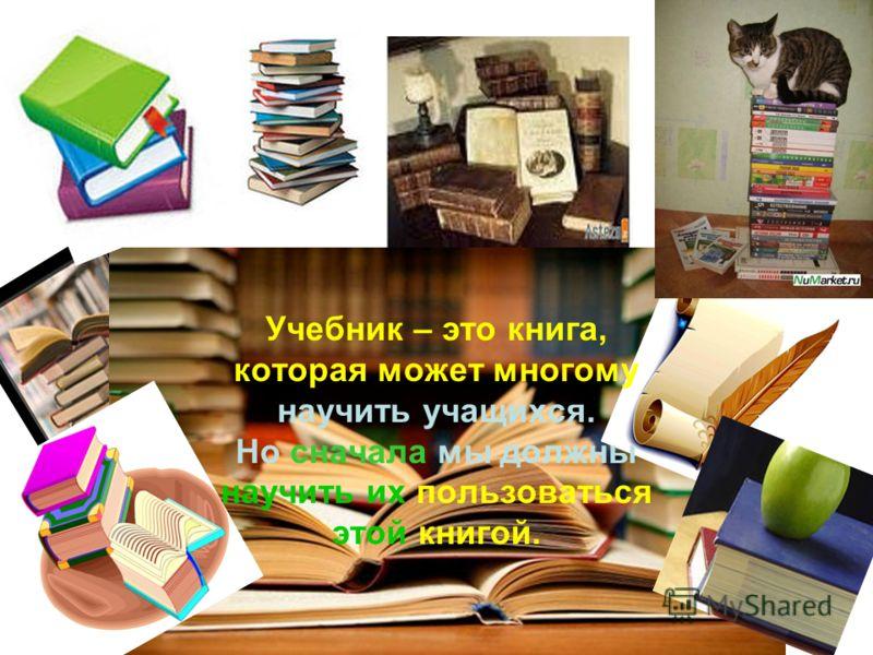 Учебник – это книга, которая может многому научить учащихся. Но сначала мы должны научить их пользоваться этой книгой.