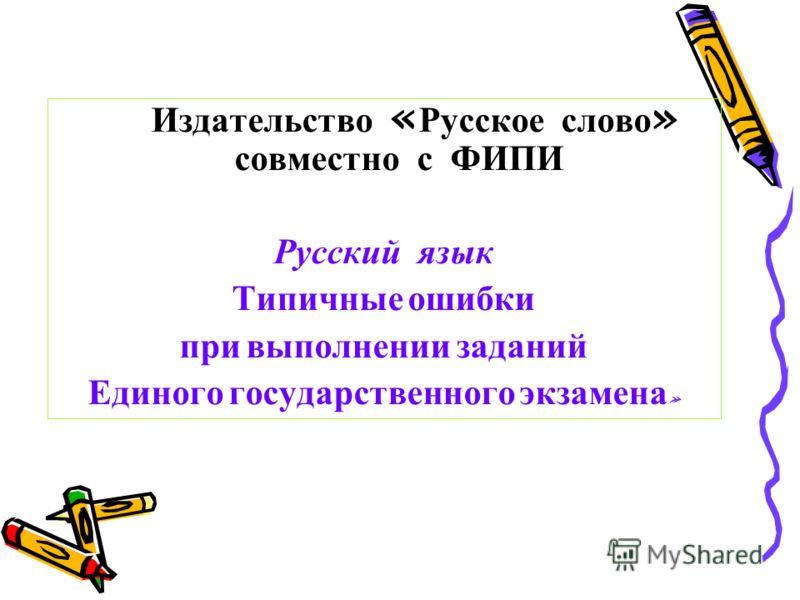 Издательство « Русское слово » совместно с ФИПИ Русский язык Типичные ошибки при выполнении заданий Единого государственного экзамена »