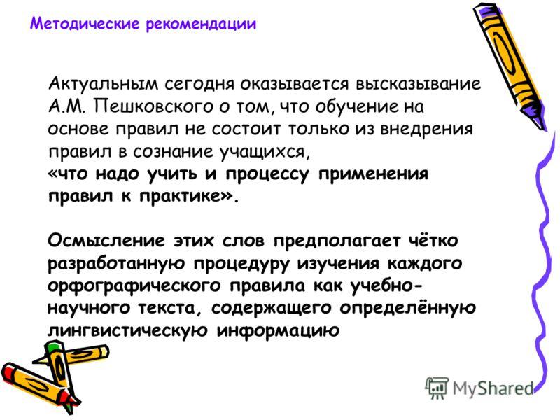Актуальным сегодня оказывается высказывание А.М. Пешковского о том, что обучение на основе правил не состоит только из внедрения правил в сознание учащихся, «что надо учить и процессу применения правил к практике». Осмысление этих слов предполагает ч
