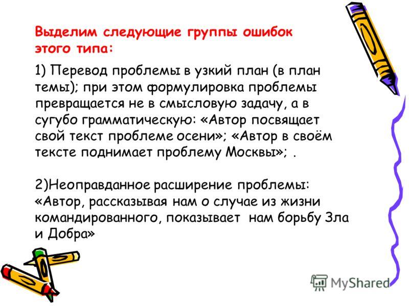 1) Перевод проблемы в узкий план (в план темы); при этом формулировка проблемы превращается не в смысловую задачу, а в сугубо грамматическую: «Автор посвящает свой текст проблеме осени»; «Автор в своём тексте поднимает проблему Москвы»;. 2)Неоправдан