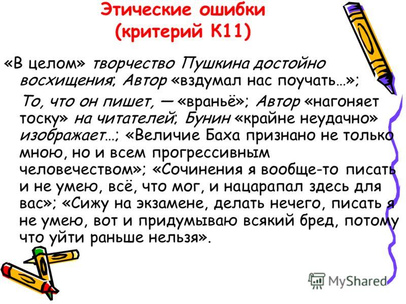 Этические ошибки (критерий К11) «В целом» творчество Пушкина достойно восхищения; Автор «вздумал нас поучать…»; То, что он пишет, «враньё»; Автор «нагоняет тоску» на читателей; Бунин «крайне неудачно» изображает…; «Величие Баха признано не только мно