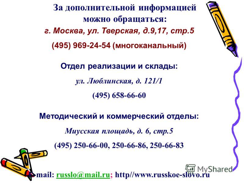 За дополнительной информацией можно обращаться: г. Москва, ул. Тверская, д.9,17, стр.5 (495) 969-24-54 (многоканальный) Отдел реализации и склады: ул. Люблинская, д. 121/1 (495) 658-66-60 Методический и коммерческий отделы: Миусская площадь, д. 6, ст