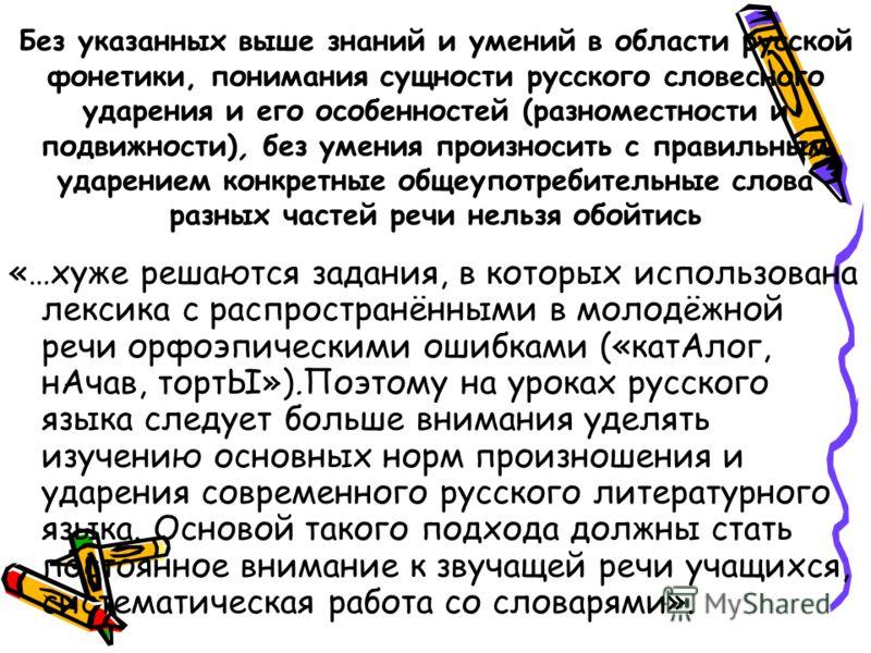 Без указанных выше знаний и умений в области русской фонетики, понимания сущности русского словесного ударения и его особенностей (разноместности и подвижности), без умения произносить с правильным ударением конкретные общеупотребительные слова разны