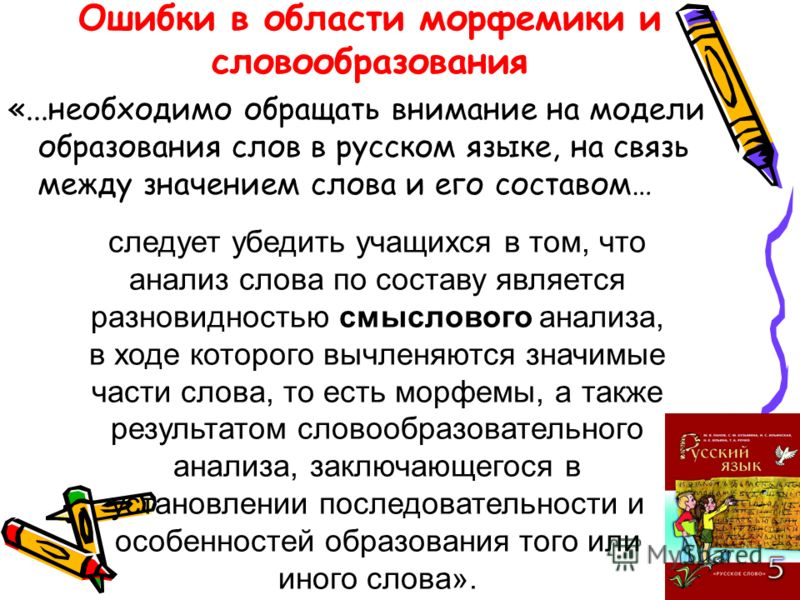Ошибки в области морфемики и словообразования «...необходимо обращать внимание на модели образования слов в русском языке, на связь между значением слова и его составом… следует убедить учащихся в том, что анализ слова по составу является разновиднос