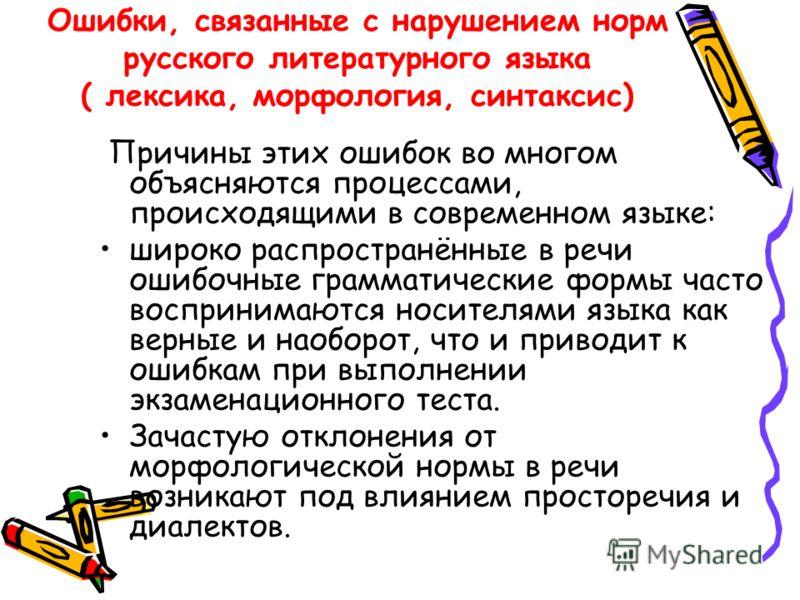 Ошибки, связанные с нарушением норм русского литературного языка ( лексика, морфология, синтаксис) Причины этих ошибок во многом объясняются процессами, происходящими в современном языке: широко распространённые в речи ошибочные грамматические формы