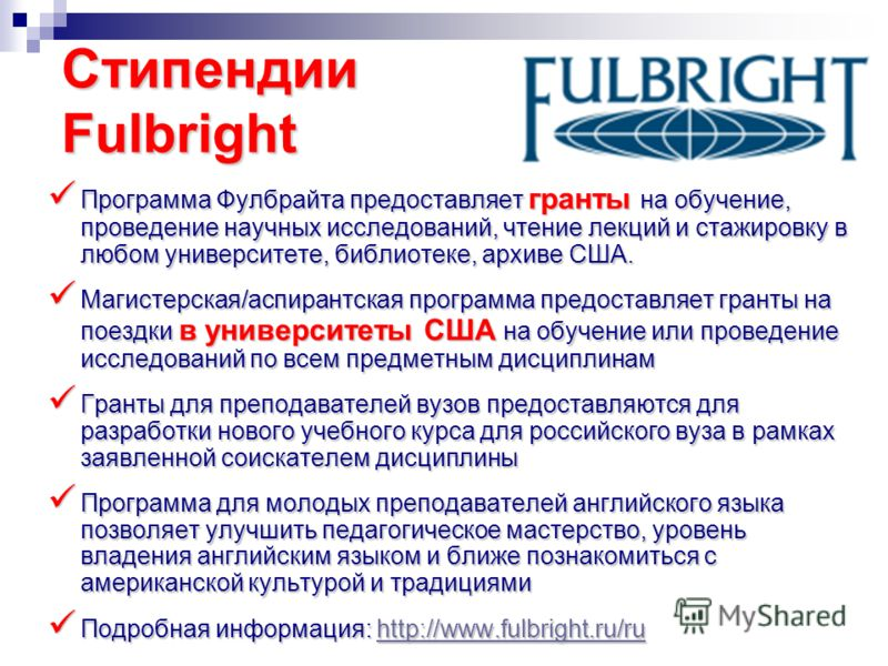 Стипендии Fulbright Программа Фулбрайта предоставляет гранты на обучение, проведение научных исследований, чтение лекций и стажировку в любом университете, библиотеке, архиве США. Программа Фулбрайта предоставляет гранты на обучение, проведение научн