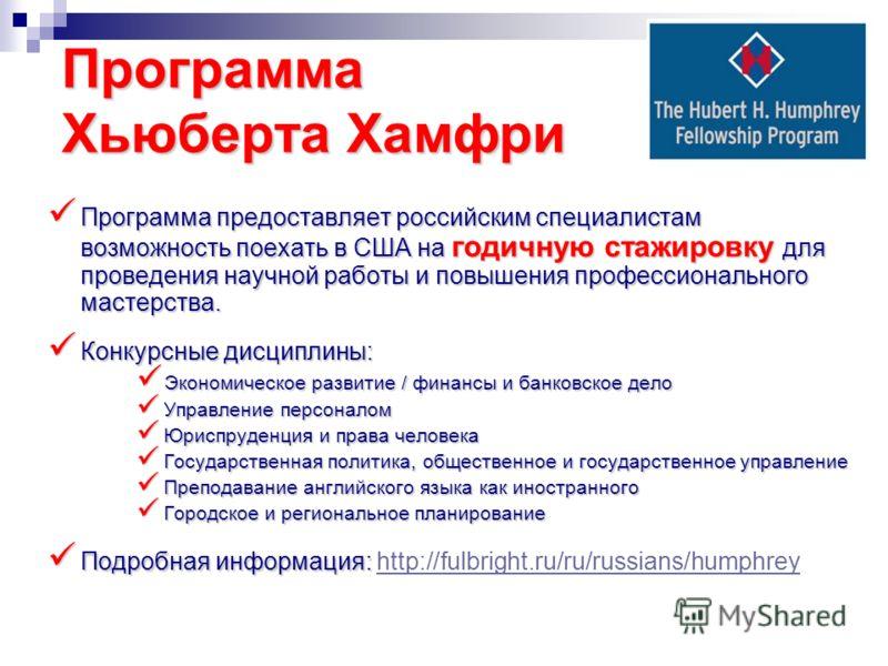 Программа Хьюберта Хамфри Программа предоставляет российским специалистам возможность поехать в США на годичную стажировку для проведения научной работы и повышения профессионального мастерства. Программа предоставляет российским специалистам возможн