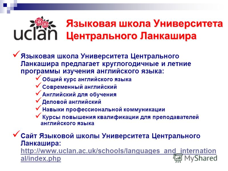 Языковая школа Университета Центрального Ланкашира Языковая школа Университета Центрального Ланкашира предлагает круглогодичные и летние программы изучения английского языка: Общий курс английского языка Современный английский Английский для обучения