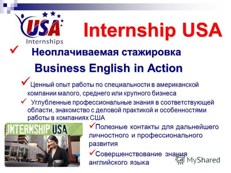 Internship USA Неоплачиваемая стажировка Неоплачиваемая стажировка Business English in Action Business English in Action Ценный опыт работы по специальности в американской компании малого, среднего или крупного бизнеса Ценный опыт работы по специальн