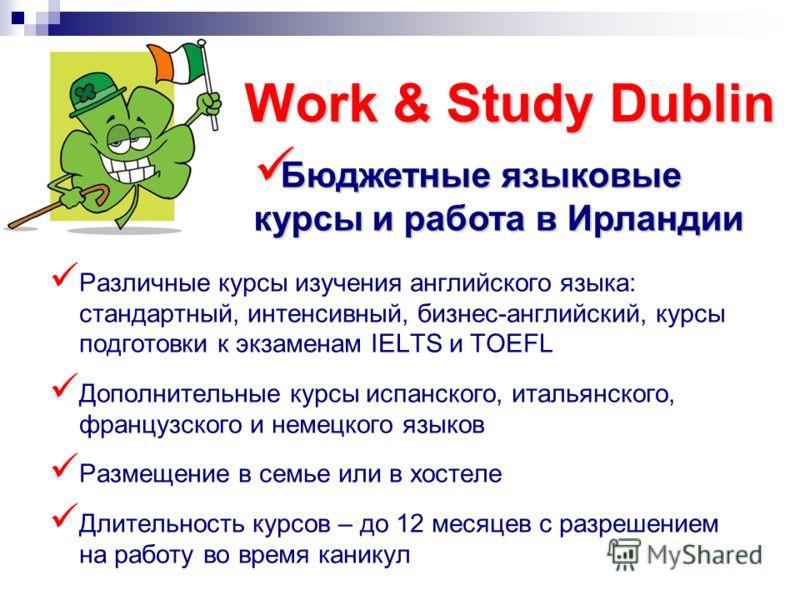 Work & Study Dublin Различные курсы изучения английского языка: стандартный, интенсивный, бизнес-английский, курсы подготовки к экзаменам IELTS и TOEFL Дополнительные курсы испанского, итальянского, французского и немецкого языков Размещение в семье