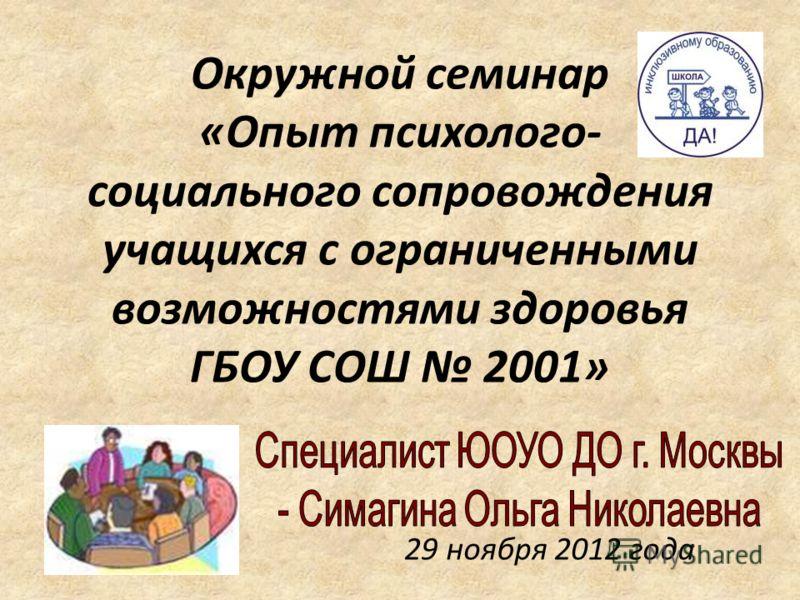 Окружной семинар «Опыт психолого- социального сопровождения учащихся с ограниченными возможностями здоровья ГБОУ СОШ 2001» 29 ноября 2012 года