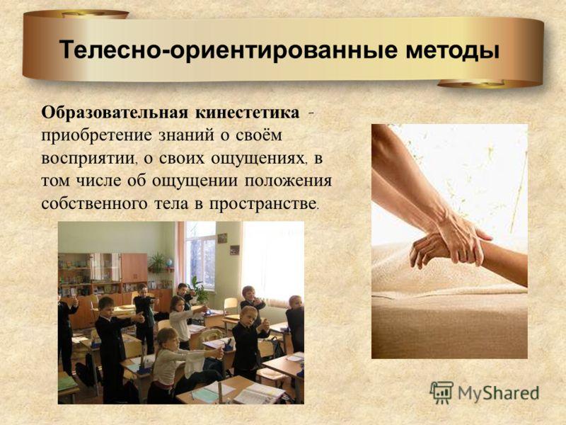 Телесно-ориентированные методы Образовательная кинестетика - приобретение знаний о своём восприятии, о своих ощущениях, в том числе об ощущении положения собственного тела в пространстве.